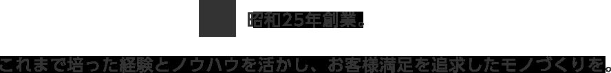昭和25年創業 これまで培った経験とノウハウを活かし、お客様満足を追求したモノづくりを。