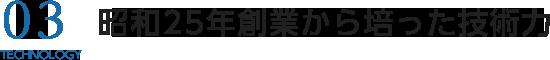 03 昭和25年創業から培った技術力